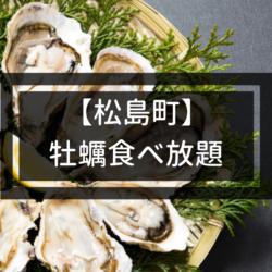 【保存版】松島の牡蠣食べ放題ができるお店・かき小屋まとめ|最安は999円